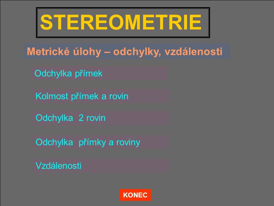 STEREOMETRIE Odchylka přímek Kolmost přímek a rovin Vzdálenosti KONEC Metrické úlohy – odchylky, vzdálenosti Odchylka 2 rovin Odchylka přímky a roviny