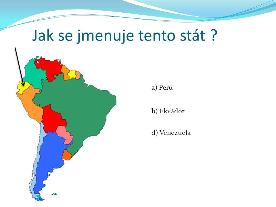 Jak se jmenuje tento stát ? a) Peru b) Ekvádor d) Venezuela