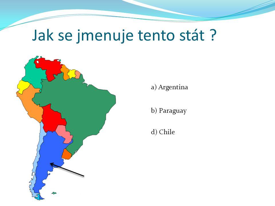 Jak se jmenuje tento stát ? a) Argentina b) Paraguay d) Chile