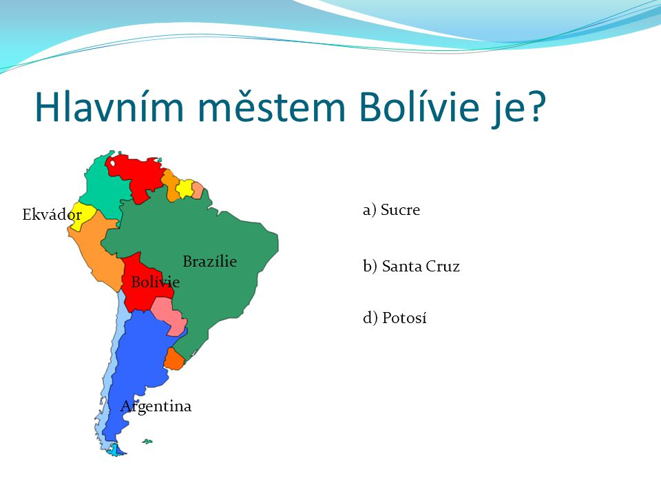 Hlavním městem Bolívie je? a) Sucre b) Santa Cruz d) Potosí Brazílie Ekvádor Argentina Bolívie