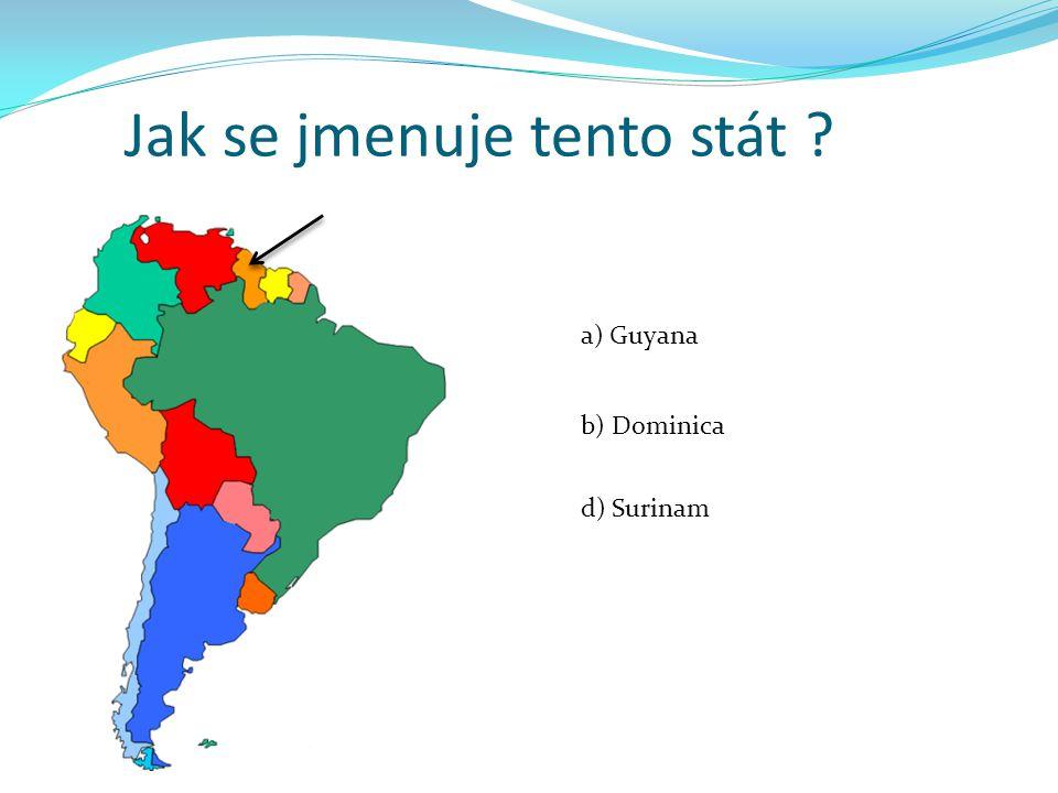 Jak se jmenuje tento stát ? a) Guyana b) Dominica d) Surinam