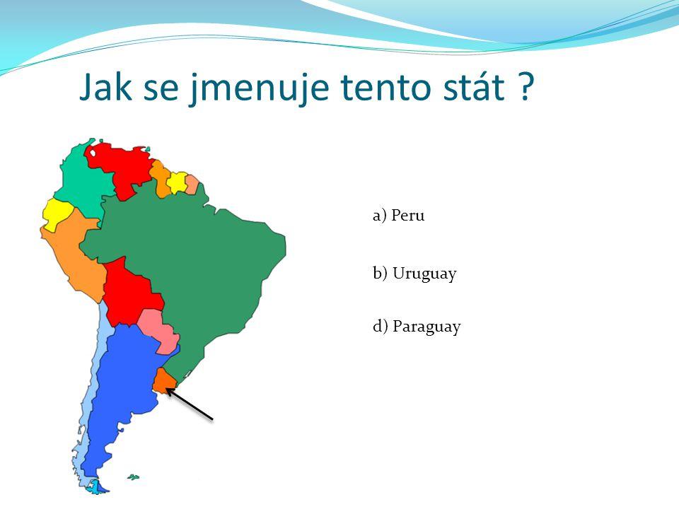 Jak se jmenuje tento stát ? a) Peru b) Uruguay d) Paraguay