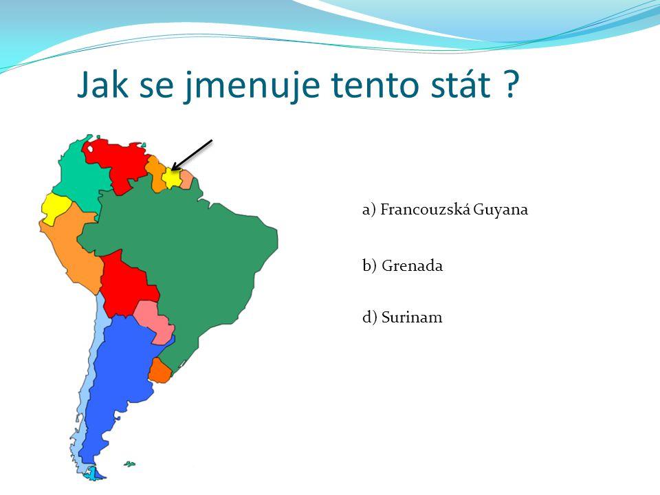 Jak se jmenuje tento stát ? a) Francouzská Guyana b) Grenada d) Surinam