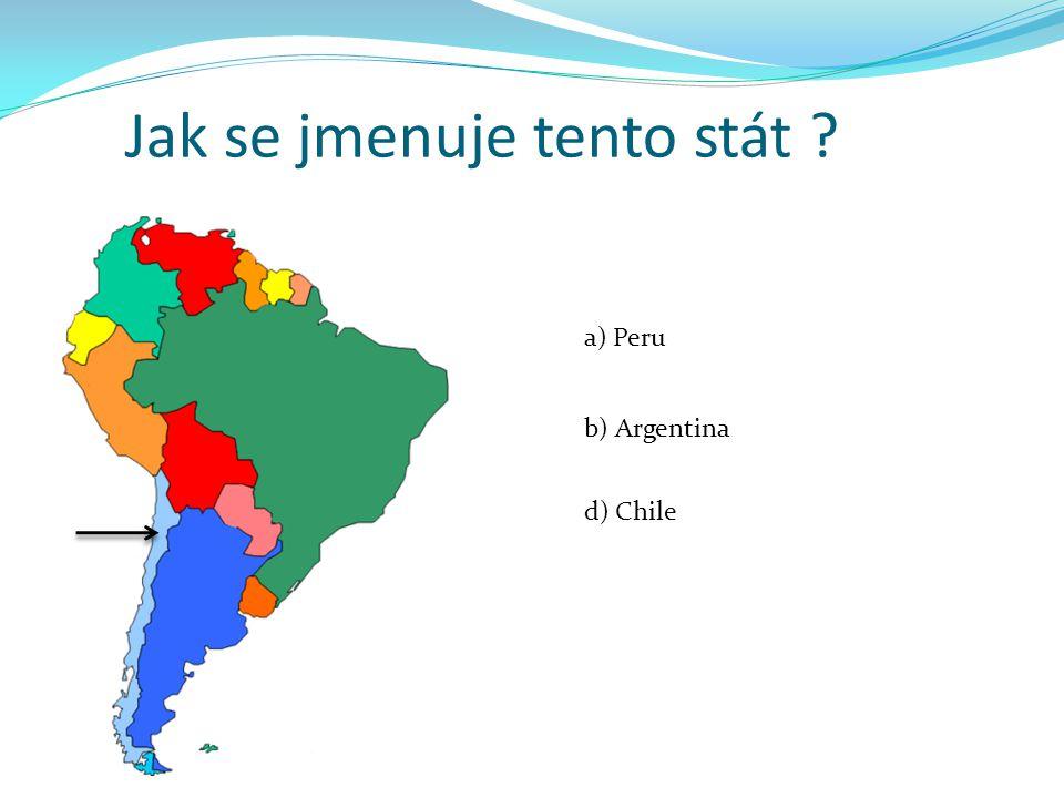Jak se jmenuje tento stát ? a) Peru b) Argentina d) Chile