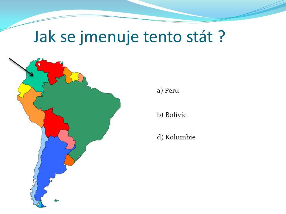 Jak se jmenuje tento stát ? a) Peru b) Bolívie d) Kolumbie