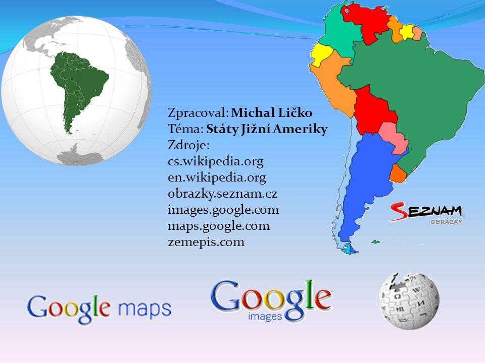 Zpracoval: Michal Ličko Téma: Státy Jižní Ameriky Zdroje: cs.wikipedia.org en.wikipedia.org obrazky.seznam.cz images.google.com maps.google.com zemepis.com