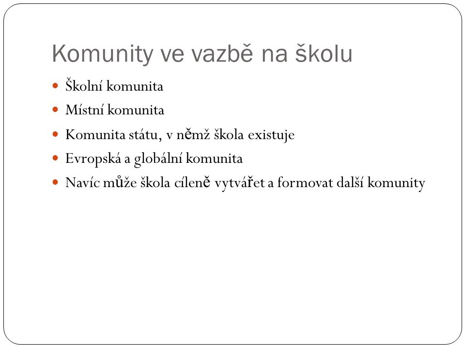Komunity ve vazbě na školu  Školní komunita  Místní komunita  Komunita státu, v n ě mž škola existuje  Evropská a globální komunita  Navíc m ů že