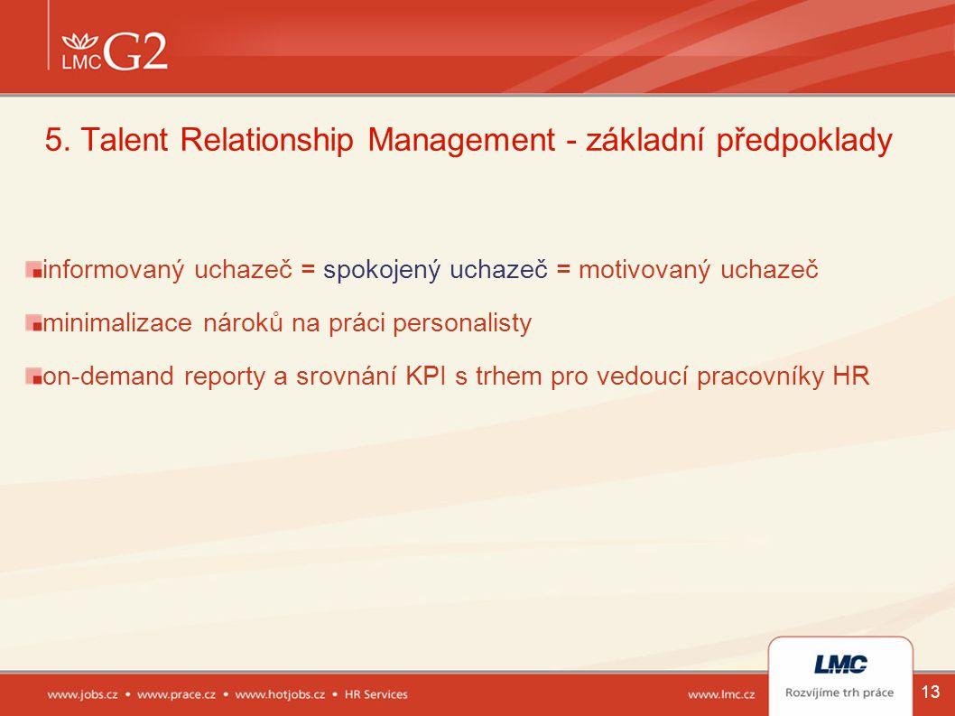 13 5. Talent Relationship Management - základní předpoklady informovaný uchazeč = spokojený uchazeč = motivovaný uchazeč minimalizace nároků na práci