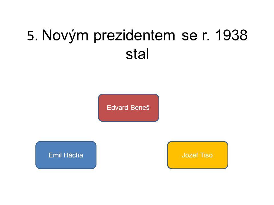 5. Novým prezidentem se r. 1938 stal Emil Hácha Edvard Beneš Jozef Tiso