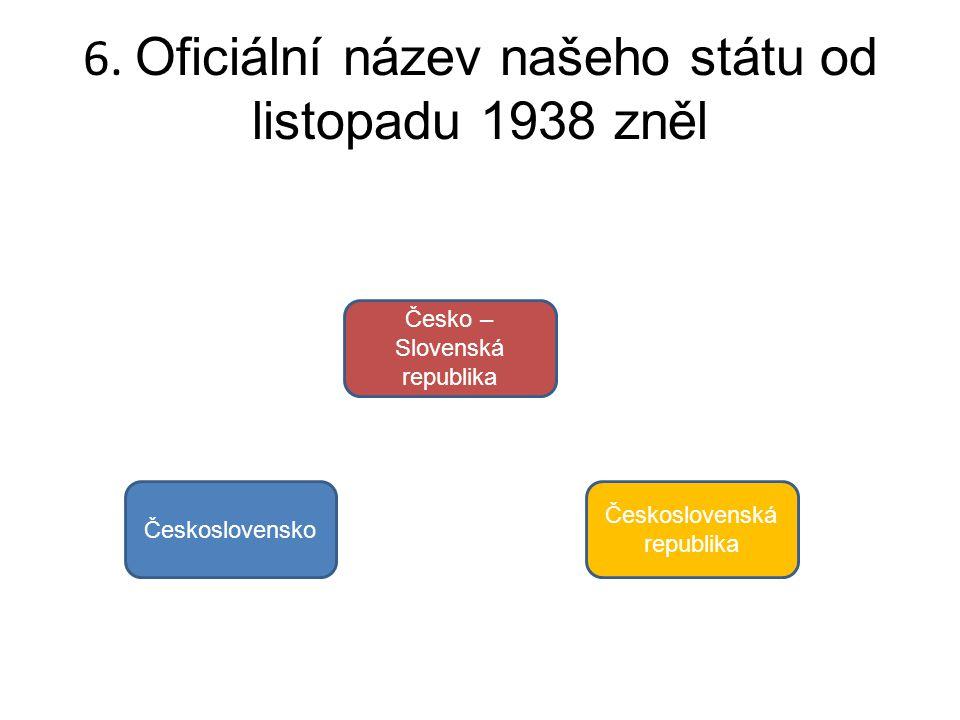 6. Oficiální název našeho státu od listopadu 1938 zněl Československo Česko – Slovenská republika Československá republika