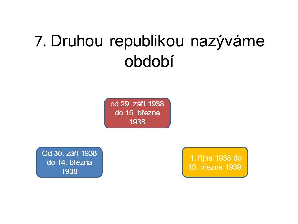 7. Druhou republikou nazýváme období Od 30. září 1938 do 14. března 1938 od 29. září 1938 do 15. března 1938 1. října 1938 do 15. března 1939