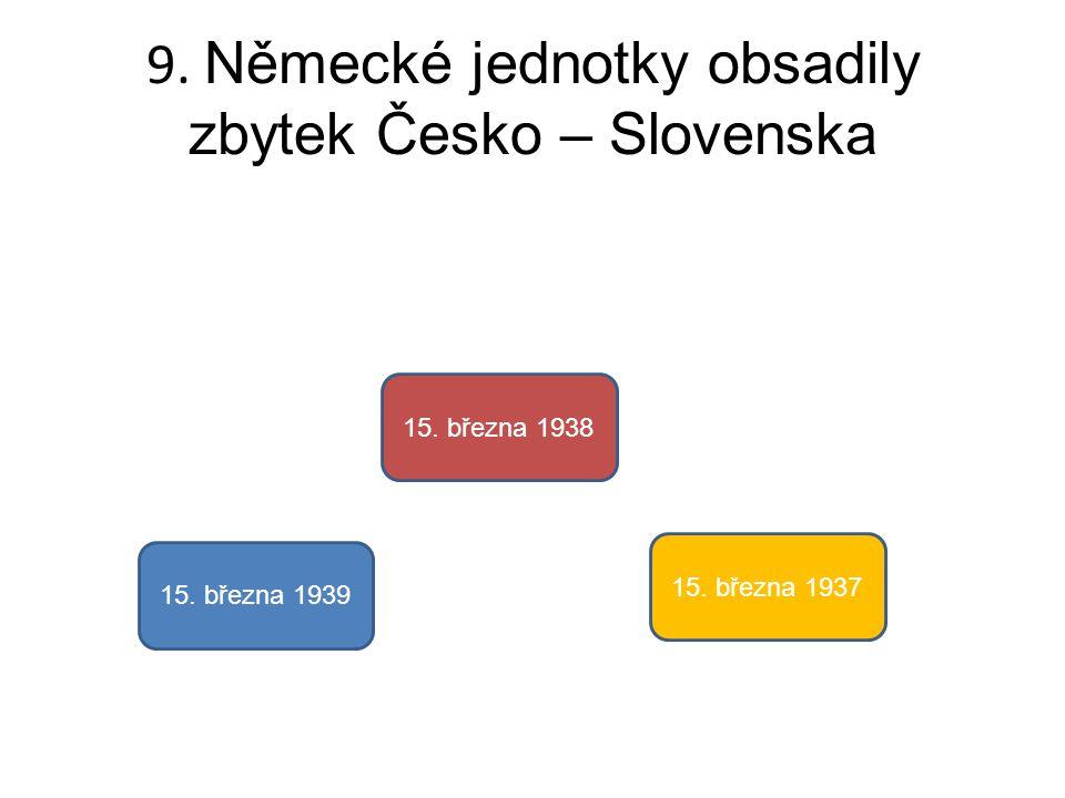 9. Německé jednotky obsadily zbytek Česko – Slovenska 15. března 1939 15. března 1938 15. března 1937