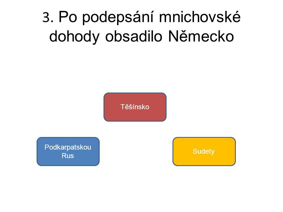 3. Po podepsání mnichovské dohody obsadilo Německo Podkarpatskou Rus Těšínsko Sudety