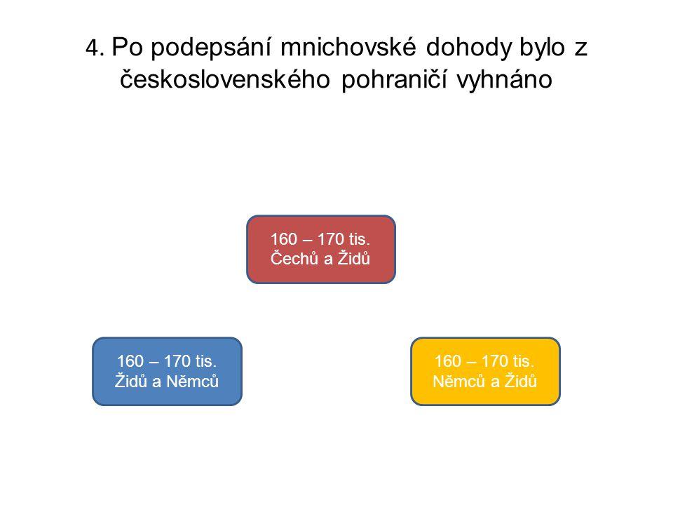 4. Po podepsání mnichovské dohody bylo z československého pohraničí vyhnáno 160 – 170 tis. Židů a Němců 160 – 170 tis. Čechů a Židů 160 – 170 tis. Něm