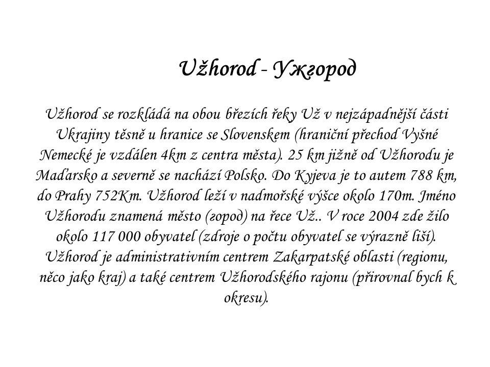 Užhorod - Ужгород Užhorod se rozkládá na obou březích řeky Už v nejzápadnější části Ukrajiny těsně u hranice se Slovenskem (hraniční přechod Vyšné Nem