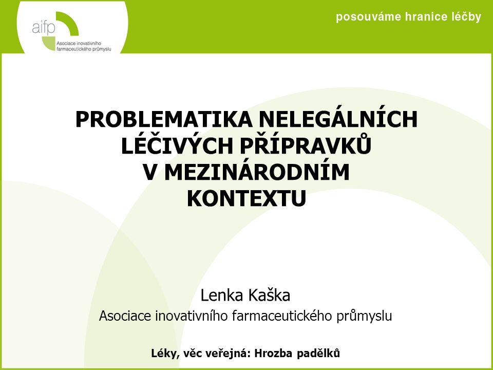 PROBLEMATIKA NELEGÁLNÍCH LÉČIVÝCH PŘÍPRAVKŮ V MEZINÁRODNÍM KONTEXTU Lenka Kaška Asociace inovativního farmaceutického průmyslu Léky, věc veřejná: Hrozba padělků