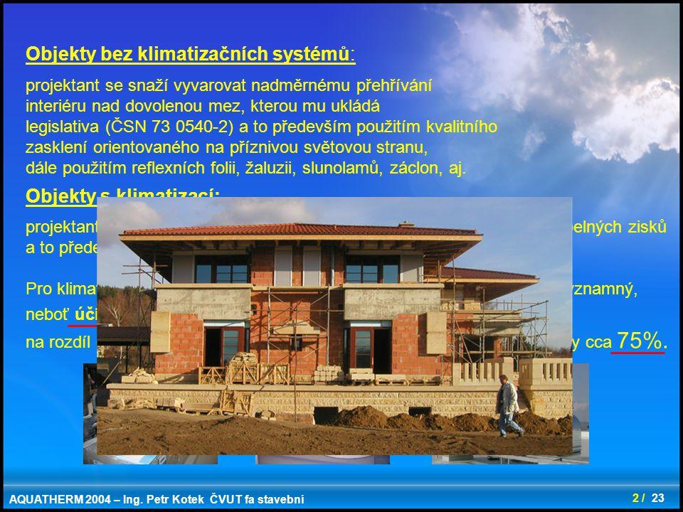 3 / 23 Tepelné zisky od vnitřních zdrojů Produkce tepla od: - lidi - osvětlení - elektrických zařízení – počítače, tiskárny, kopírky, televize atd - ventilátorů VZT zařízení Základní rozdělení tepelných zisků celková energetická bilance dle ČSN EN 832 Tepelné zisky z vnějšího prostředí: - prostup tepla obvodovou konstrukcí - solární tepelné zisky prostupující průsvitnými konstrukcemi - infiltrací a přívodem venkovního vzduchu v letních měsících AQUATHERM 2004 – Ing.