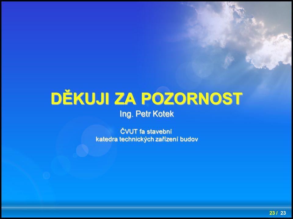 23 / 23 DĚKUJI ZA POZORNOST Ing. Petr Kotek ČVUT fa stavební katedra technických zařízení budov