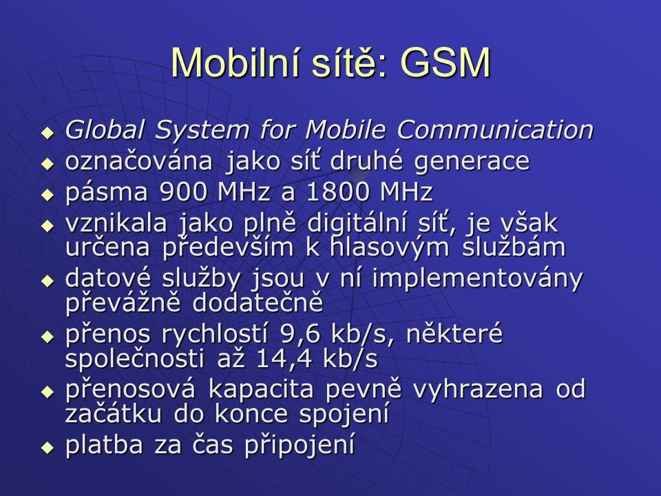 Mobilní sítě: GPRS  General Packet Radio Service  služba pro mobilní připojení k internetu  sítě dvaapůlté generace - (2,5 generace)  nejlépe je si představit, že GPRS je zcela nová síť, doslova přeložená přes existující mobilní síť GSM, a využívající pouze systém základnových stanic  většinou platba podle přenesených dat  maximální přenosová rychlost 171,2 kbit/s  většinou výrazně pomalejší a není garantováno  podporují prakticky všechny moderní telefony