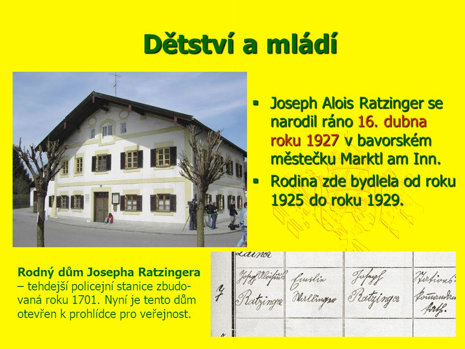 Dětství a mládí  Joseph Alois Ratzinger se narodil ráno 16. dubna roku 1927 v bavorském městečku Marktl am Inn.  Rodina zde bydlela od roku 1925 do