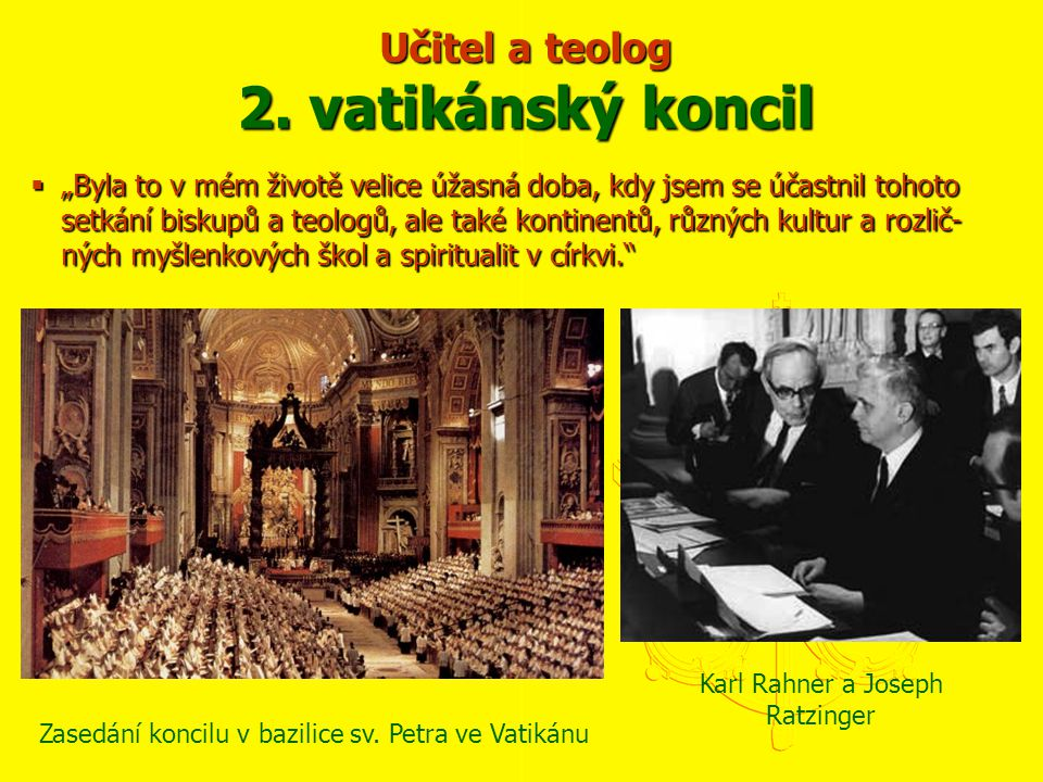 """ """"Byla to v mém životě velice úžasná doba, kdy jsem se účastnil tohoto setkání biskupů a teologů, ale také kontinentů, různých kultur a rozlič- ných myšlenkových škol a spiritualit v církvi. Učitel a teolog 2."""