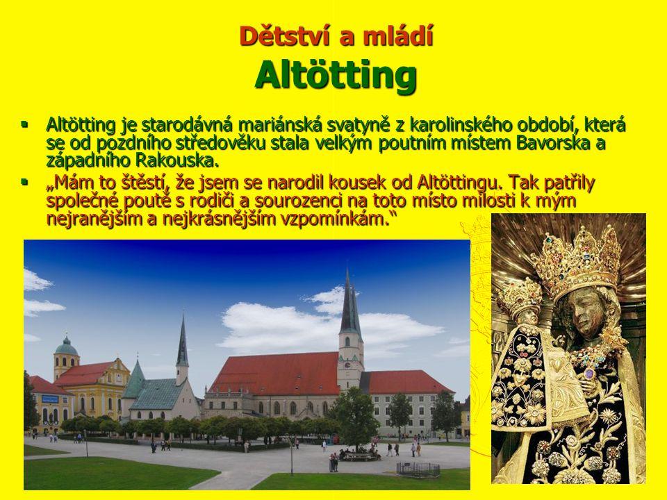 Dětství a mládí Altötting  Altötting je starodávná mariánská svatyně z karolinského období, která se od pozdního středověku stala velkým poutním místem Bavorska a západního Rakouska.