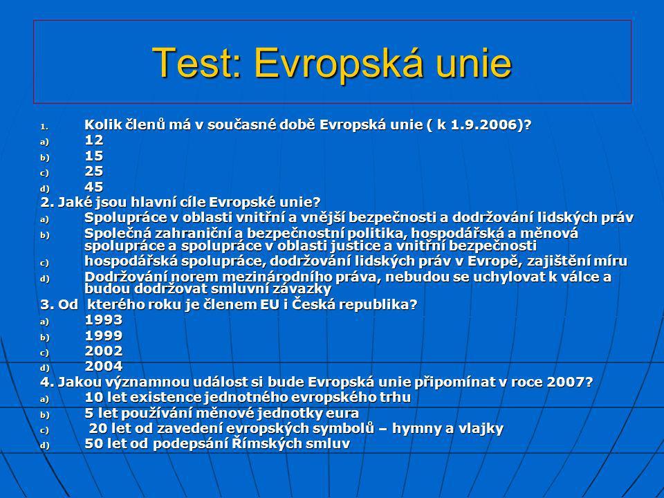 Test: Evropská unie 1. Kolik členů má v současné době Evropská unie ( k 1.9.2006)? a) 12 b) 15 c) 25 d) 45 2. Jaké jsou hlavní cíle Evropské unie? a)