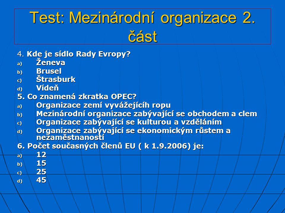 Test: Mezinárodní organizace 2. část 4. Kde je sídlo Rady Evropy? a) Ženeva b) Brusel c) Štrasburk d) Vídeň 5. Co znamená zkratka OPEC? a) Organizace
