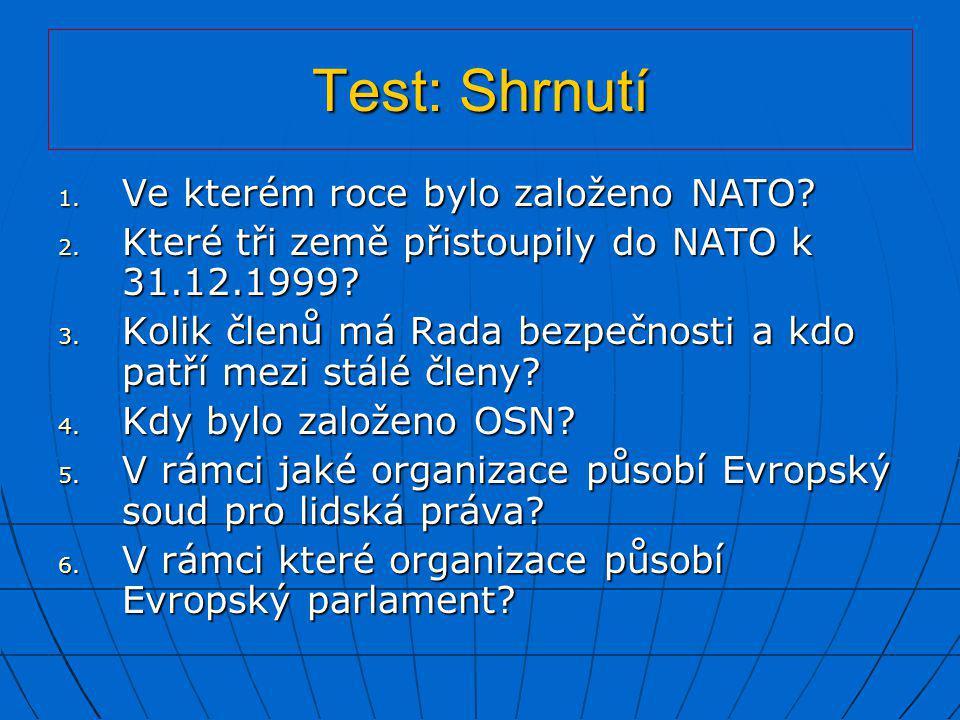 Test: Shrnutí 1. Ve kterém roce bylo založeno NATO? 2. Které tři země přistoupily do NATO k 31.12.1999? 3. Kolik členů má Rada bezpečnosti a kdo patří