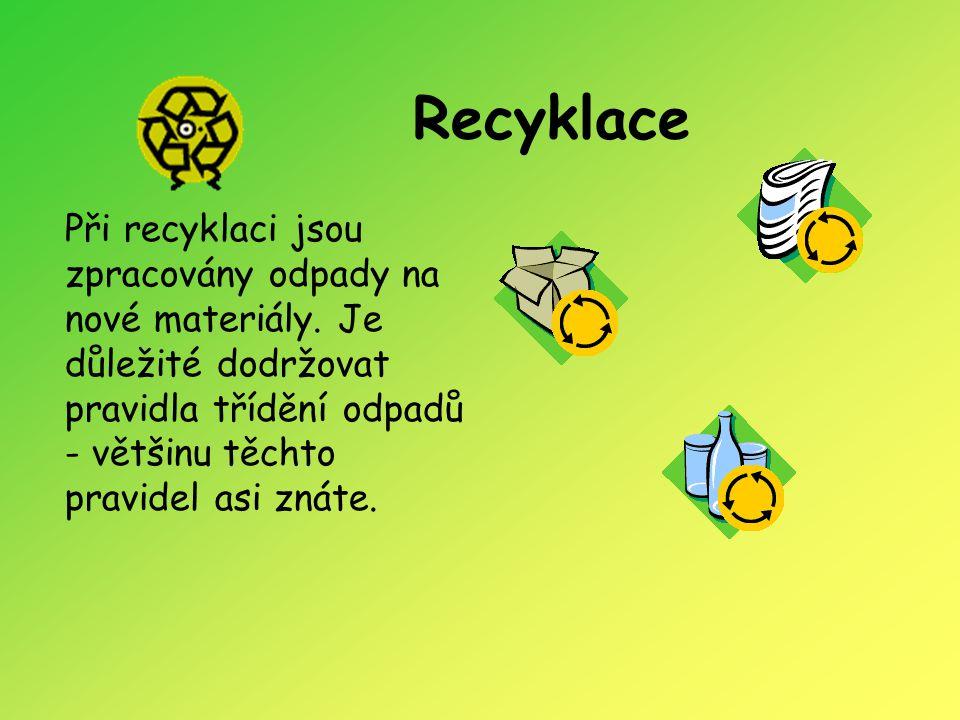 Recyklace Při recyklaci jsou zpracovány odpady na nové materiály. Je důležité dodržovat pravidla třídění odpadů - většinu těchto pravidel asi znáte.
