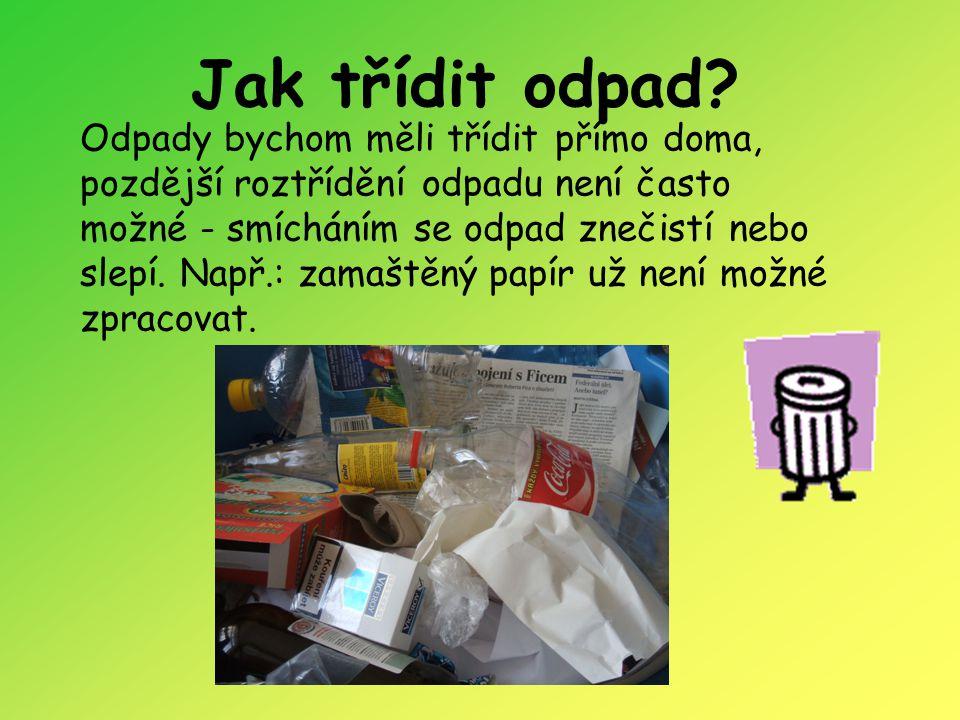 Jak třídit odpad? Odpady bychom měli třídit přímo doma, pozdější roztřídění odpadu není často možné - smícháním se odpad znečistí nebo slepí. Např.: z