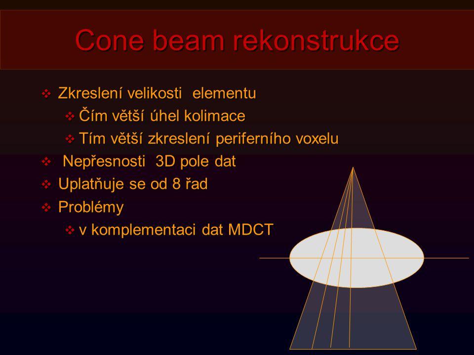 Cone beam rekonstrukce  Zkreslení velikosti elementu  Čím větší úhel kolimace  Tím větší zkreslení periferního voxelu  Nepřesnosti 3D pole dat  Uplatňuje se od 8 řad  Problémy  v komplementaci dat MDCT