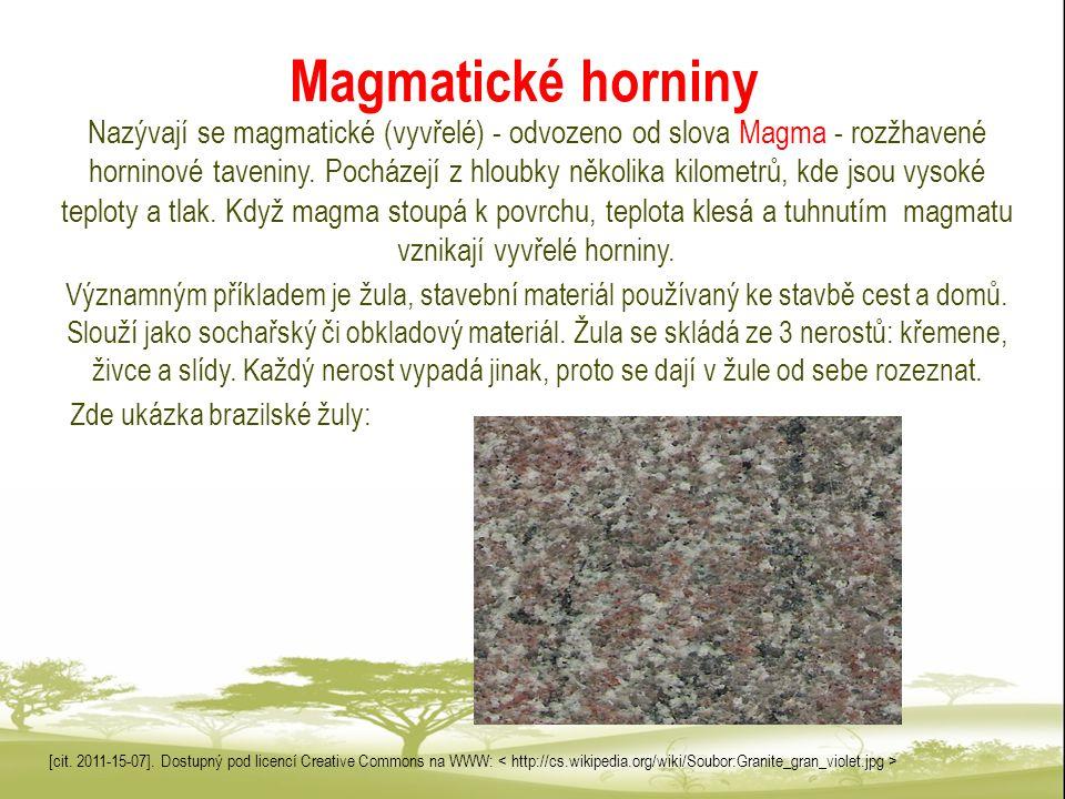 Magmatické horniny Nazývají se magmatické (vyvřelé) - odvozeno od slova Magma - rozžhavené horninové taveniny. Pocházejí z hloubky několika kilometrů,