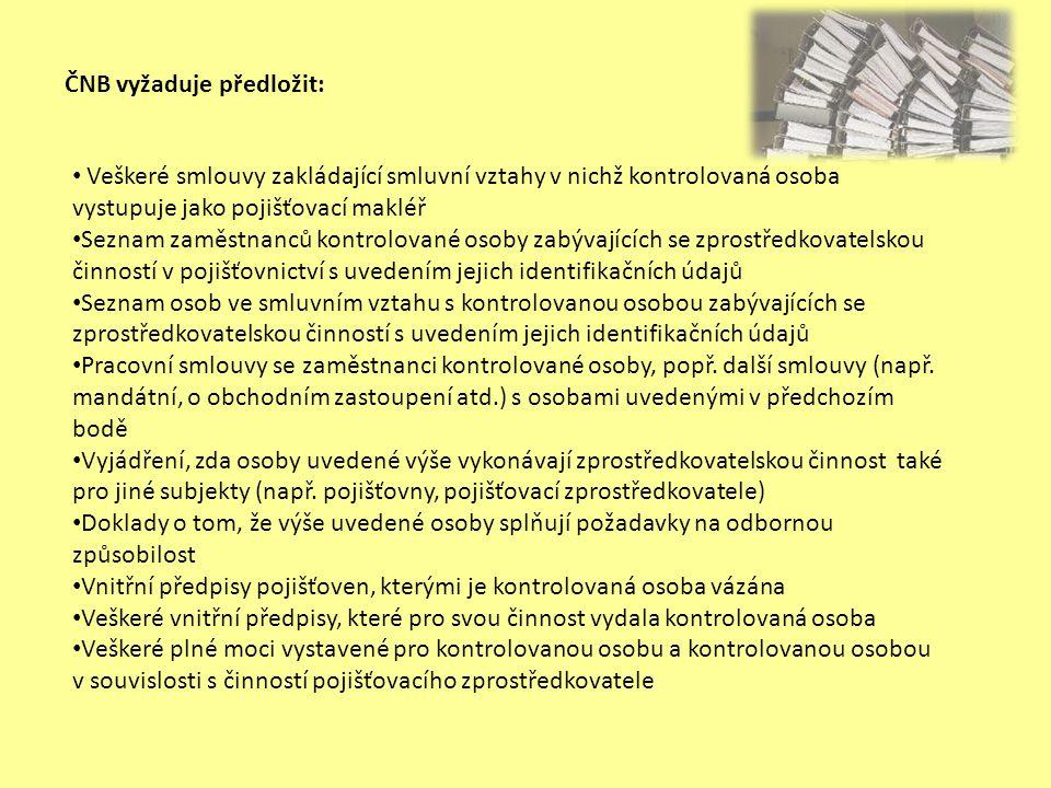 ČNB vyžaduje předložit (pokračování): • Seznam pojistných produktů, které kontrolovaná osoba zprostředkovává • Vzorových smluv a dalších dokumentů předkládaných kontrolovanou osobou před/při jednání s (potenciálním) klientem pro produkty uvedené v předchozím bodě • Seznam stížností klientů vztahujících se k činnosti pojišťovacího zprostředkovatele a popisu jejich řešení, ať už řešených samostatně kontrolovanou osobou, anebo ve spolupráci s příslušnými pojišťovnami • Doklady o pojištění odpovědnosti za škodu způsobenou výkonem činnosti kontrolované osoby • Výpisy ze všech účtů používaných kontrolovanou osobou v souvislosti s výkonem zprostředkovatelské činnosti • Seznam všech pojistných smluv uzavřených kontrolovanou osobou, sestav provizí za tyto smlouvy a jejich případných storen období od 1.