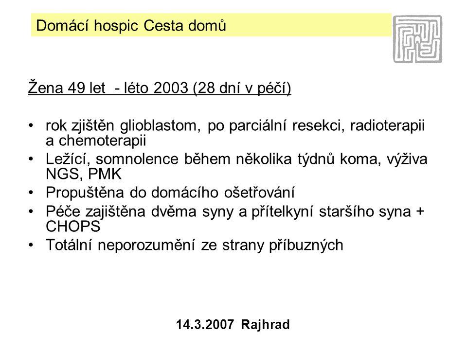 Domácí hospic Cesta domů 14.3.2007 Rajhrad Žena 49 let - léto 2003 (28 dní v péčí) •rok zjištěn glioblastom, po parciální resekci, radioterapii a chemoterapii •Ležící, somnolence během několika týdnů koma, výživa NGS, PMK •Propuštěna do domácího ošetřování •Péče zajištěna dvěma syny a přítelkyní staršího syna + CHOPS •Totální neporozumění ze strany příbuzných