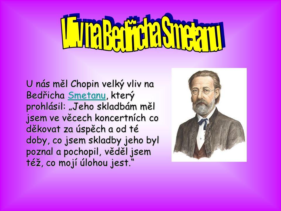 """U nás měl Chopin velký vliv na Bedřicha S S S S S mmmm eeee tttt aaaa nnnn uuuu, který prohlásil: """"Jeho skladbám měl jsem ve věcech koncertních co děkovat za úspěch a od té doby, co jsem skladby jeho byl poznal a pochopil, věděl jsem též, co mojí úlohou jest."""
