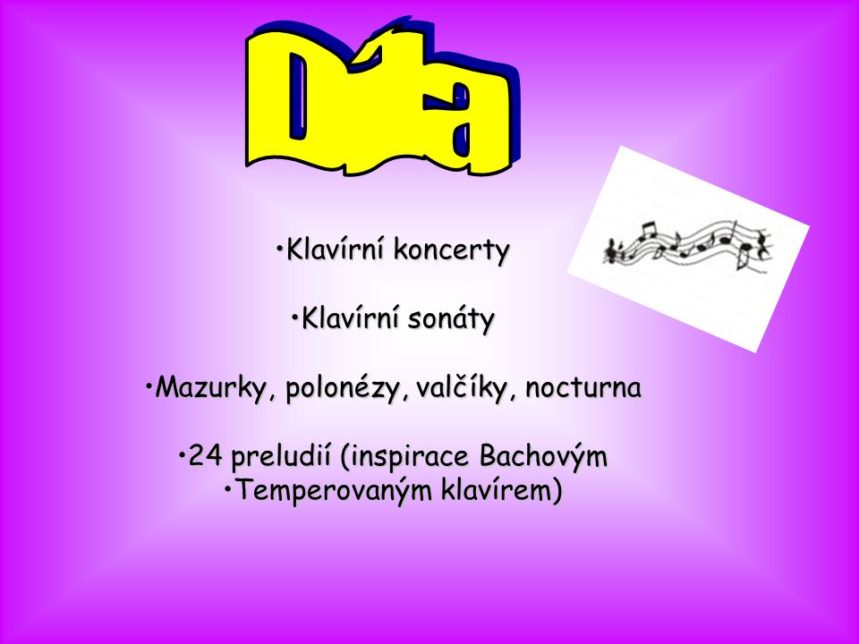 •Klavírní koncerty •Klavírní sonáty •Mazurky, polonézy, valčíky, nocturna •24 preludií (inspirace Bachovým •Temperovaným klavírem)