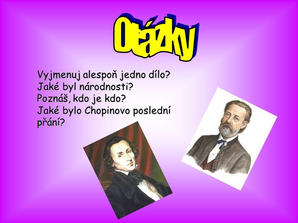 Vyjmenuj alespoň jedno dílo? Jaké byl národnosti? Poznáš, kdo je kdo? Jaké bylo Chopinovo poslední přání?