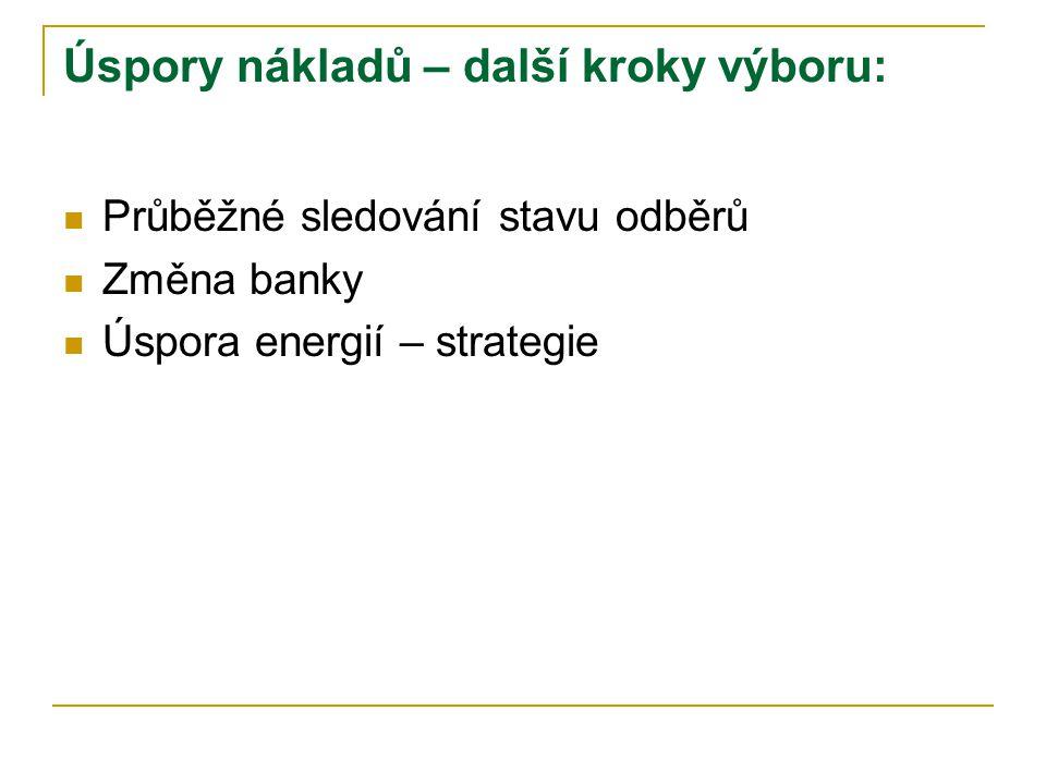 Úspory nákladů – další kroky výboru:  Průběžné sledování stavu odběrů  Změna banky  Úspora energií – strategie