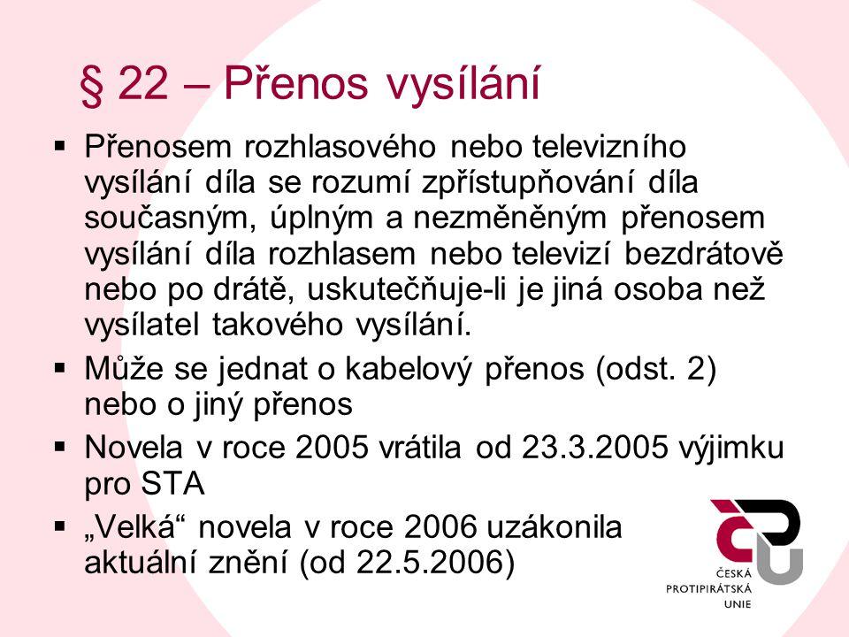 § 22 – Přenos vysílání  Přenosem rozhlasového nebo televizního vysílání díla se rozumí zpřístupňování díla současným, úplným a nezměněným přenosem vysílání díla rozhlasem nebo televizí bezdrátově nebo po drátě, uskutečňuje-li je jiná osoba než vysílatel takového vysílání.
