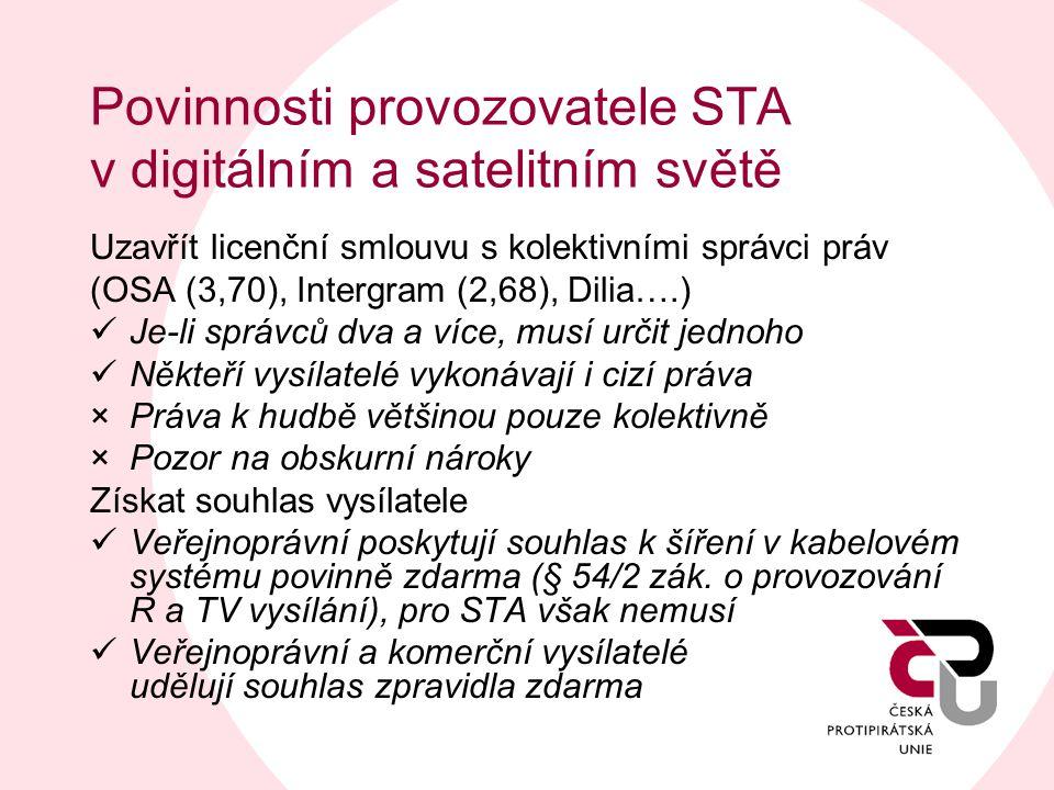 Povinnosti provozovatele STA v digitálním a satelitním světě Uzavřít licenční smlouvu s kolektivními správci práv (OSA (3,70), Intergram (2,68), Dilia….)  Je-li správců dva a více, musí určit jednoho  Někteří vysílatelé vykonávají i cizí práva ×Práva k hudbě většinou pouze kolektivně ×Pozor na obskurní nároky Získat souhlas vysílatele  Veřejnoprávní poskytují souhlas k šíření v kabelovém systému povinně zdarma (§ 54/2 zák.