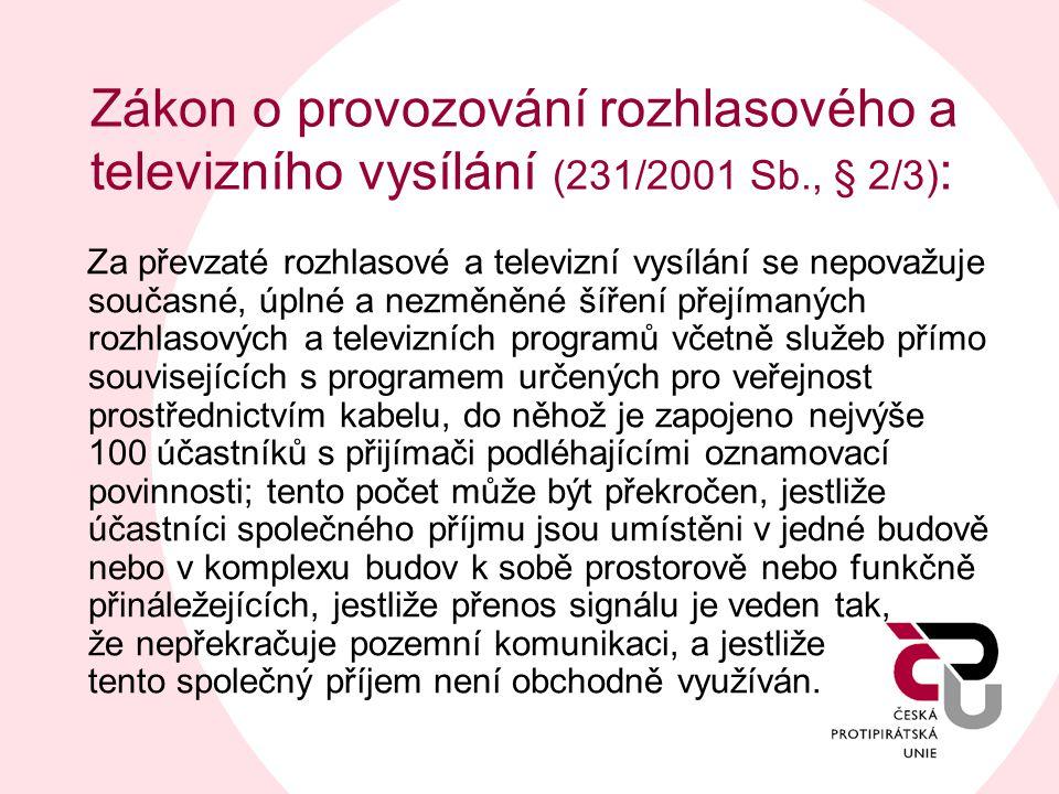 Zákon o provozování rozhlasového a televizního vysílání (231/2001 Sb., § 2/3) : Za převzaté rozhlasové a televizní vysílání se nepovažuje současné, úplné a nezměněné šíření přejímaných rozhlasových a televizních programů včetně služeb přímo souvisejících s programem určených pro veřejnost prostřednictvím kabelu, do něhož je zapojeno nejvýše 100 účastníků s přijímači podléhajícími oznamovací povinnosti; tento počet může být překročen, jestliže účastníci společného příjmu jsou umístěni v jedné budově nebo v komplexu budov k sobě prostorově nebo funkčně přináležejících, jestliže přenos signálu je veden tak, že nepřekračuje pozemní komunikaci, a jestliže tento společný příjem není obchodně využíván.