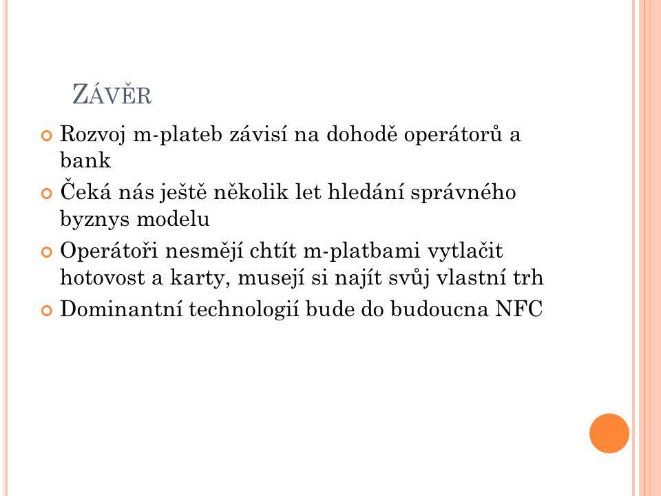 Z ÁVĚR Rozvoj m-plateb závisí na dohodě operátorů a bank Čeká nás ještě několik let hledání správného byznys modelu Operátoři nesmějí chtít m-platbami vytlačit hotovost a karty, musejí si najít svůj vlastní trh Dominantní technologií bude do budoucna NFC