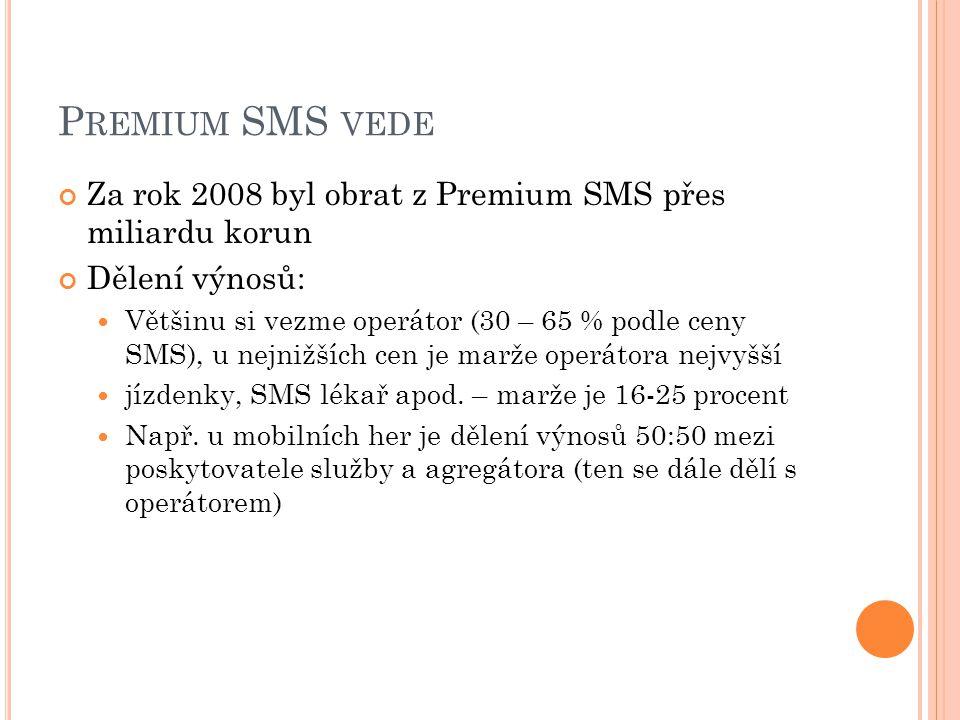P REMIUM SMS VEDE Za rok 2008 byl obrat z Premium SMS přes miliardu korun Dělení výnosů:  Většinu si vezme operátor (30 – 65 % podle ceny SMS), u nejnižších cen je marže operátora nejvyšší  jízdenky, SMS lékař apod.