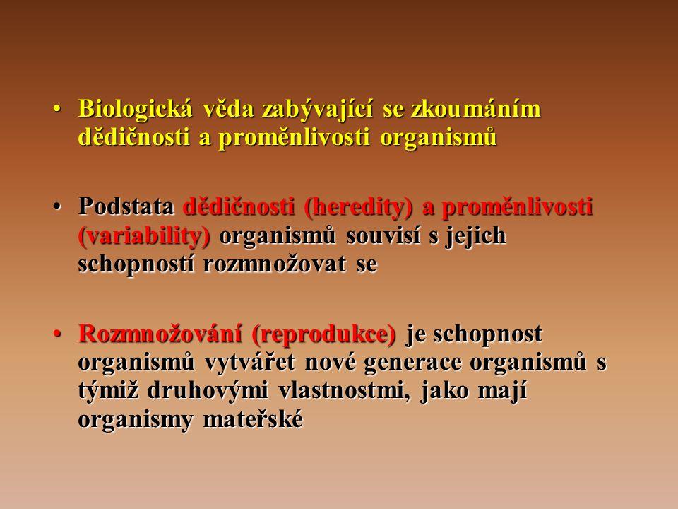 •Biologická věda zabývající se zkoumáním dědičnosti a proměnlivosti organismů •Podstata dědičnosti (heredity) a proměnlivosti (variability) organismů souvisí s jejich schopností rozmnožovat se •Rozmnožování (reprodukce) je schopnost organismů vytvářet nové generace organismů s týmiž druhovými vlastnostmi, jako mají organismy mateřské