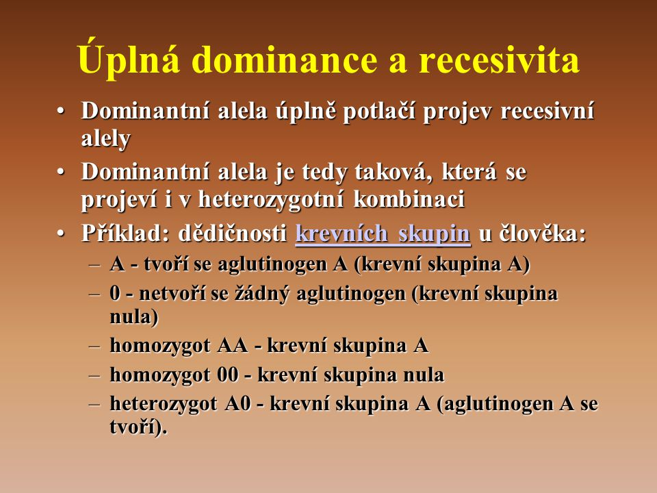 Úplná dominance a recesivita •Dominantní alela úplně potlačí projev recesivní alely •Dominantní alela je tedy taková, která se projeví i v heterozygotní kombinaci •Příklad: dědičnosti krevních skupin u člověka: krevních skupinkrevních skupin –A - tvoří se aglutinogen A (krevní skupina A) –0 - netvoří se žádný aglutinogen (krevní skupina nula) –homozygot AA - krevní skupina A –homozygot 00 - krevní skupina nula –heterozygot A0 - krevní skupina A (aglutinogen A se tvoří).