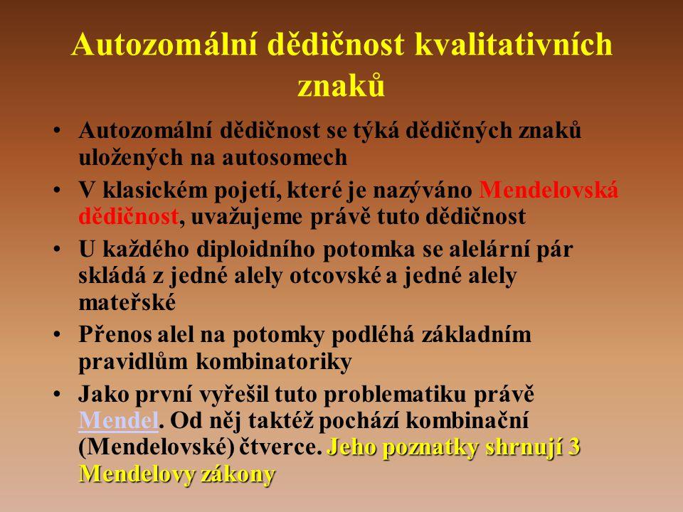 Autozomální dědičnost kvalitativních znaků •Autozomální dědičnost se týká dědičných znaků uložených na autosomech •V klasickém pojetí, které je nazýváno Mendelovská dědičnost, uvažujeme právě tuto dědičnost •U každého diploidního potomka se alelární pár skládá z jedné alely otcovské a jedné alely mateřské •Přenos alel na potomky podléhá základním pravidlům kombinatoriky Jeho poznatky shrnují 3 Mendelovy zákony •Jako první vyřešil tuto problematiku právě Mendel.
