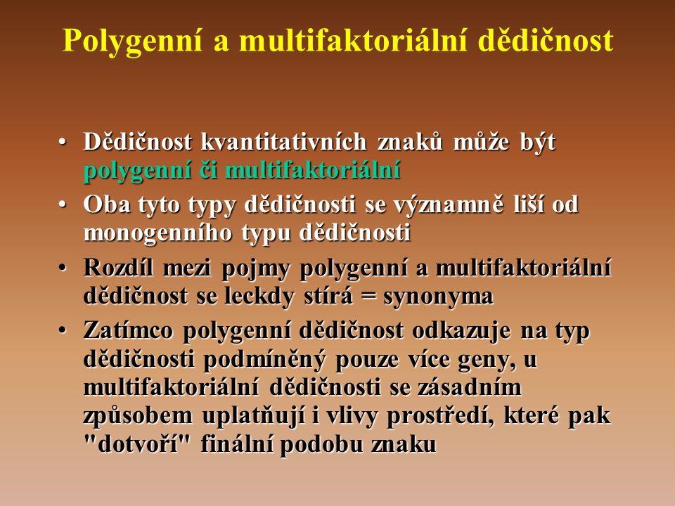 Polygenní a multifaktoriální dědičnost •Dědičnost kvantitativních znaků může být polygenní či multifaktoriální •Oba tyto typy dědičnosti se významně liší od monogenního typu dědičnosti •Rozdíl mezi pojmy polygenní a multifaktoriální dědičnost se leckdy stírá = synonyma •Zatímco polygenní dědičnost odkazuje na typ dědičnosti podmíněný pouze více geny, u multifaktoriální dědičnosti se zásadním způsobem uplatňují i vlivy prostředí, které pak dotvoří finální podobu znaku