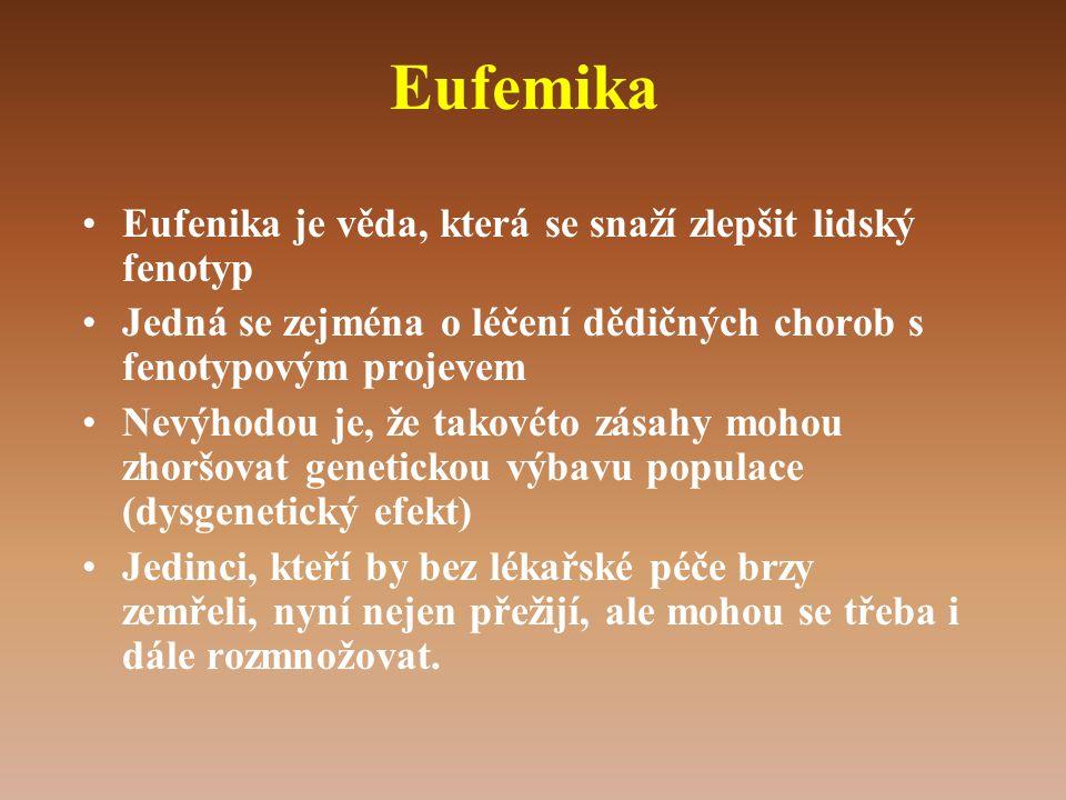 Eufemika •Eufenika je věda, která se snaží zlepšit lidský fenotyp •Jedná se zejména o léčení dědičných chorob s fenotypovým projevem •Nevýhodou je, že takovéto zásahy mohou zhoršovat genetickou výbavu populace (dysgenetický efekt) •Jedinci, kteří by bez lékařské péče brzy zemřeli, nyní nejen přežijí, ale mohou se třeba i dále rozmnožovat.