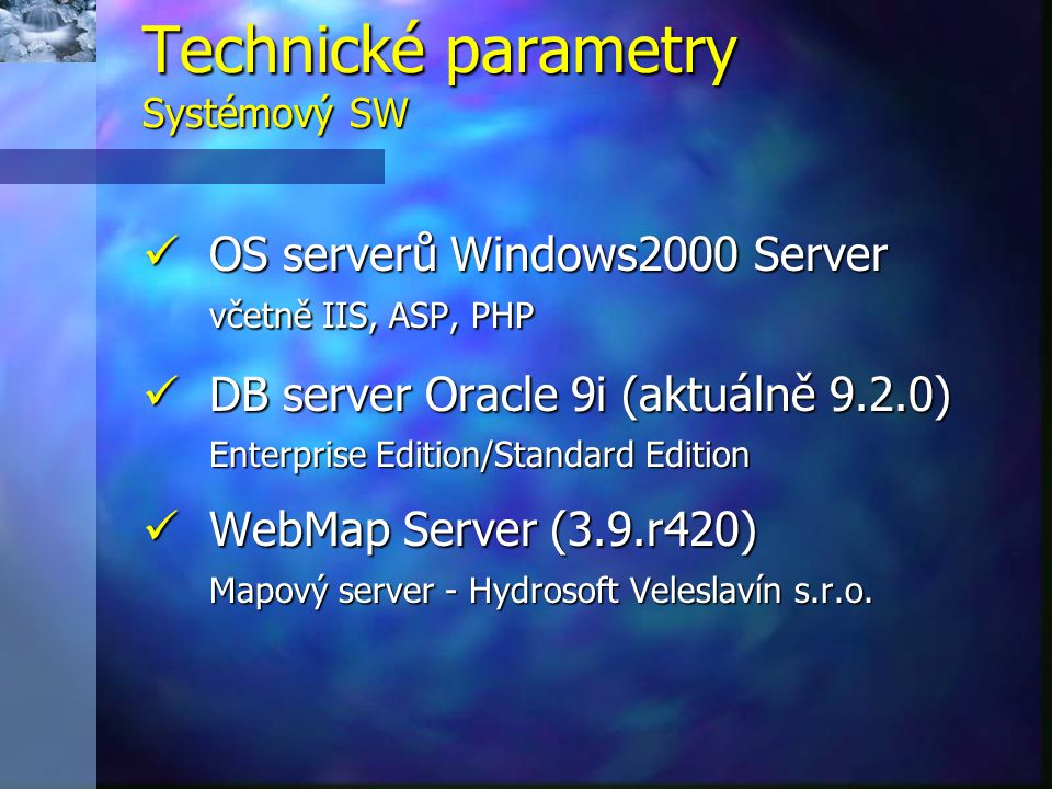  OS serverů Windows2000 Server včetně IIS, ASP, PHP  DB server Oracle 9i (aktuálně 9.2.0) Enterprise Edition/Standard Edition  WebMap Server (3.9.r